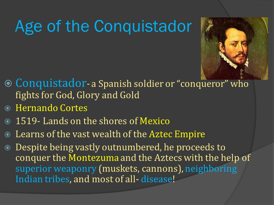 Age of the Conquistador  Conquistador - a Spanish soldier or conqueror who fights for God, Glory and Gold  Hernando Cortes  1519- Lands on the shores of Mexico  Learns of the vast wealth of the Aztec Empire  Despite being vastly outnumbered, he proceeds to conquer the Montezuma and the Aztecs with the help of superior weaponry (muskets, cannons), neighboring Indian tribes, and most of all- disease!