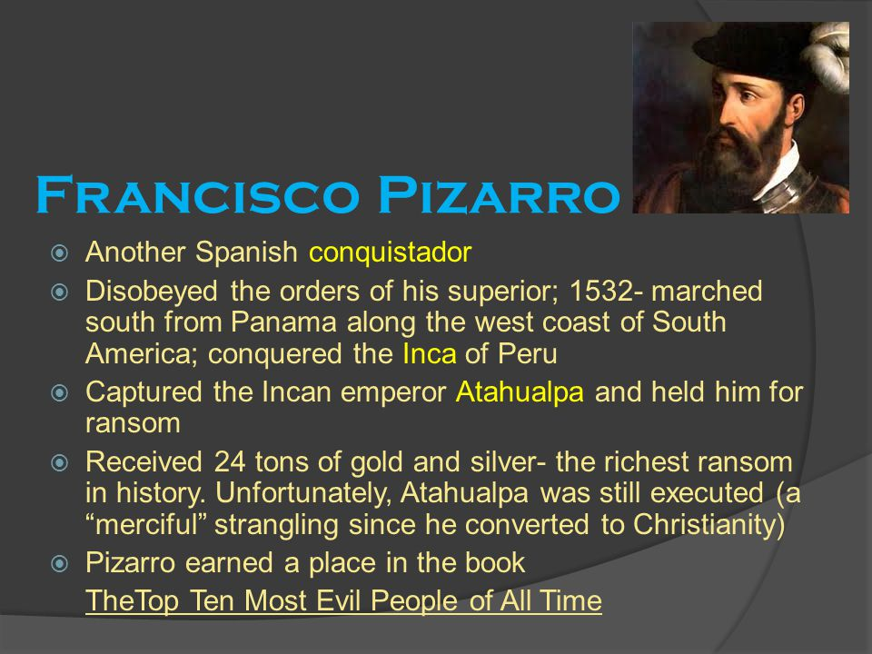 Francisco Pizarro  Another Spanish conquistador  Disobeyed the orders of his superior; 1532- marched south from Panama along the west coast of South America; conquered the Inca of Peru  Captured the Incan emperor Atahualpa and held him for ransom  Received 24 tons of gold and silver- the richest ransom in history.