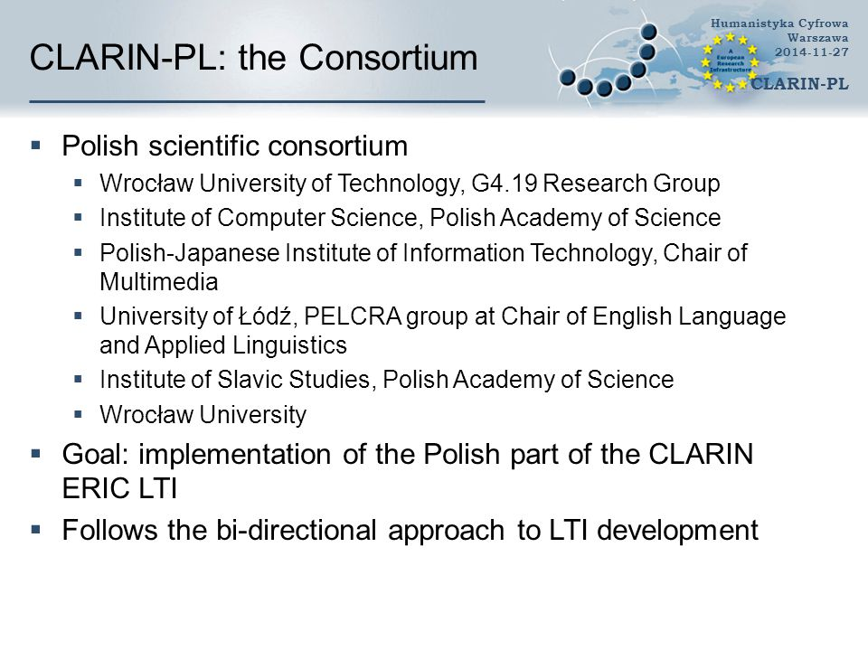 CLARIN-PL: the Consortium  Polish scientific consortium  Wrocław University of Technology, G4.19 Research Group  Institute of Computer Science, Polish Academy of Science  Polish-Japanese Institute of Information Technology, Chair of Multimedia  University of Łódź, PELCRA group at Chair of English Language and Applied Linguistics  Institute of Slavic Studies, Polish Academy of Science  Wrocław University  Goal: implementation of the Polish part of the CLARIN ERIC LTI  Follows the bi-directional approach to LTI development Humanistyka Cyfrowa Warszawa 2014-11-27 CLARIN-PL