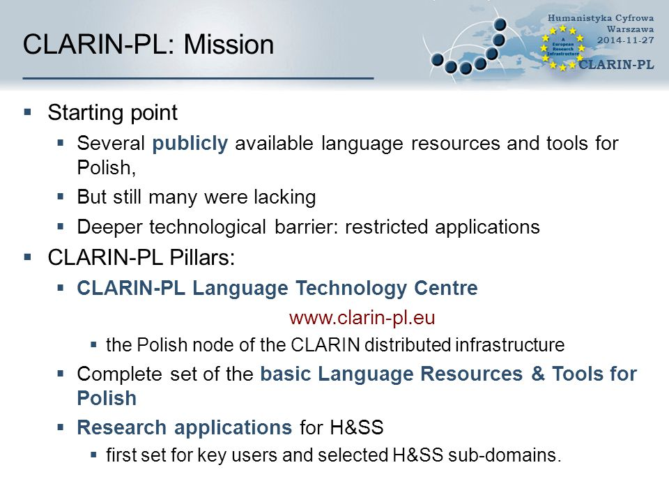 CLARIN-PL: Mission  Starting point  Several publicly available language resources and tools for Polish,  But still many were lacking  Deeper technological barrier: restricted applications  CLARIN-PL Pillars:  CLARIN-PL Language Technology Centre www.clarin-pl.eu  the Polish node of the CLARIN distributed infrastructure  Complete set of the basic Language Resources & Tools for Polish  Research applications for H&SS  first set for key users and selected H&SS sub-domains.
