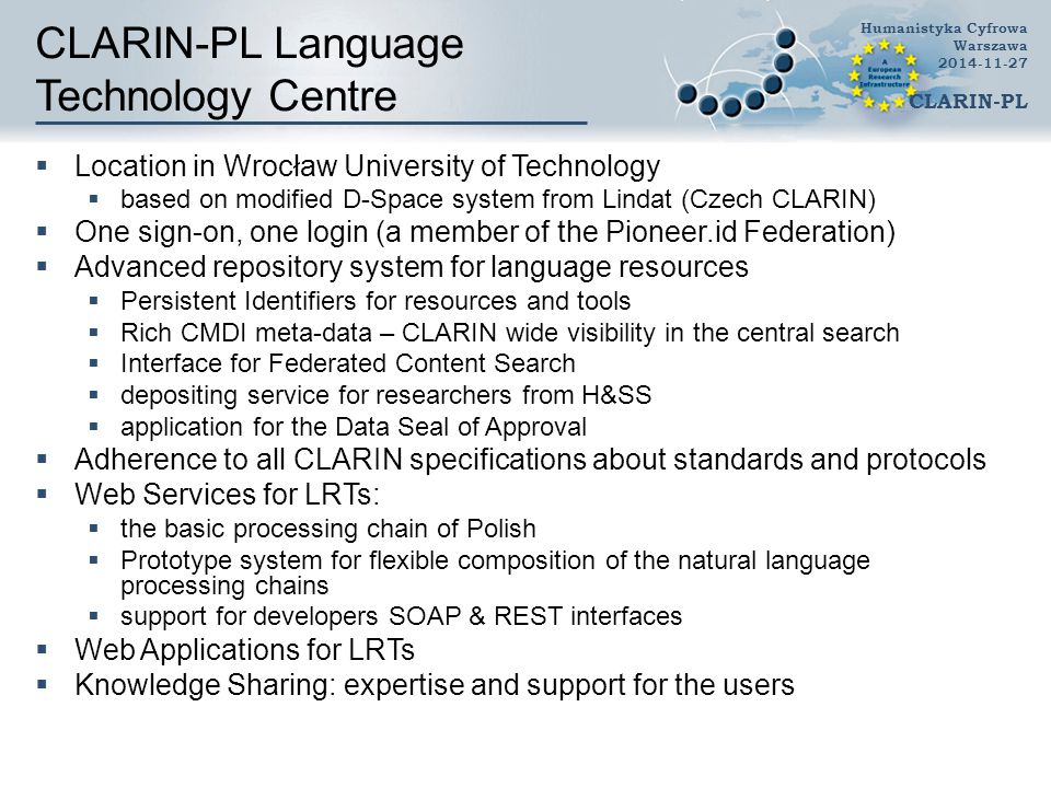 CLARIN-PL Language Technology Centre  Location in Wrocław University of Technology  based on modified D-Space system from Lindat (Czech CLARIN)  One sign-on, one login (a member of the Pioneer.id Federation)  Advanced repository system for language resources  Persistent Identifiers for resources and tools  Rich CMDI meta-data – CLARIN wide visibility in the central search  Interface for Federated Content Search  depositing service for researchers from H&SS  application for the Data Seal of Approval  Adherence to all CLARIN specifications about standards and protocols  Web Services for LRTs:  the basic processing chain of Polish  Prototype system for flexible composition of the natural language processing chains  support for developers SOAP & REST interfaces  Web Applications for LRTs  Knowledge Sharing: expertise and support for the users Humanistyka Cyfrowa Warszawa 2014-11-27 CLARIN-PL
