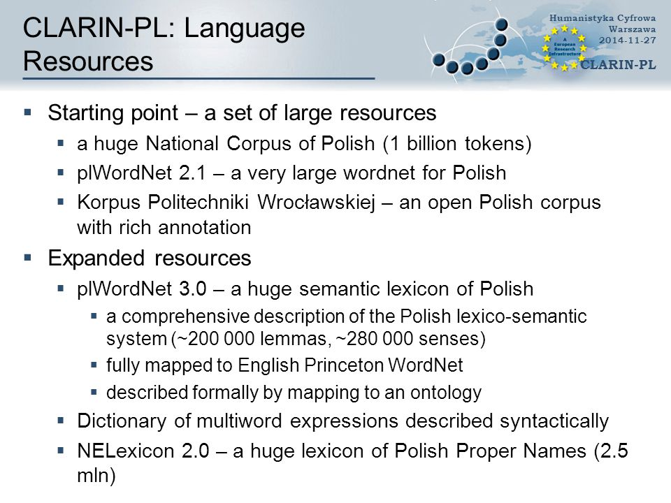 CLARIN-PL: Language Resources  Starting point – a set of large resources  a huge National Corpus of Polish (1 billion tokens)  plWordNet 2.1 – a very large wordnet for Polish  Korpus Politechniki Wrocławskiej – an open Polish corpus with rich annotation  Expanded resources  plWordNet 3.0 – a huge semantic lexicon of Polish  a comprehensive description of the Polish lexico-semantic system (~200 000 lemmas, ~280 000 senses)  fully mapped to English Princeton WordNet  described formally by mapping to an ontology  Dictionary of multiword expressions described syntactically  NELexicon 2.0 – a huge lexicon of Polish Proper Names (2.5 mln) Humanistyka Cyfrowa Warszawa 2014-11-27 CLARIN-PL