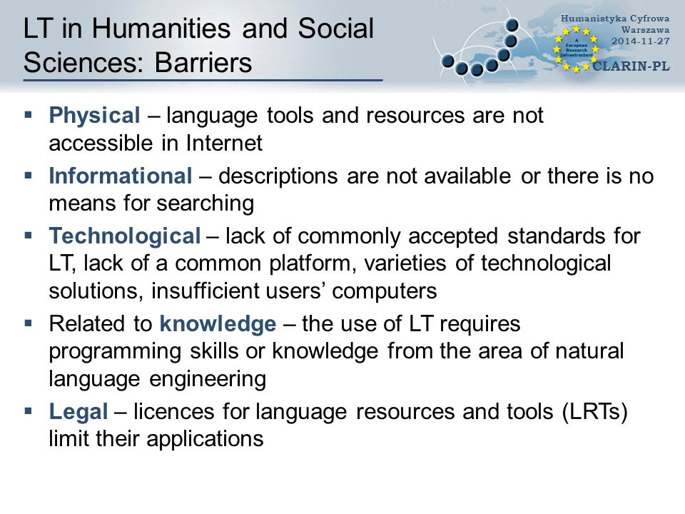 LT in Humanities and Social Sciences: Barriers  Physical – language tools and resources are not accessible in Internet  Informational – descriptions are not available or there is no means for searching  Technological – lack of commonly accepted standards for LT, lack of a common platform, varieties of technological solutions, insufficient users' computers  Related to knowledge – the use of LT requires programming skills or knowledge from the area of natural language engineering  Legal – licences for language resources and tools (LRTs) limit their applications Humanistyka Cyfrowa Warszawa 2014-11-27 CLARIN-PL
