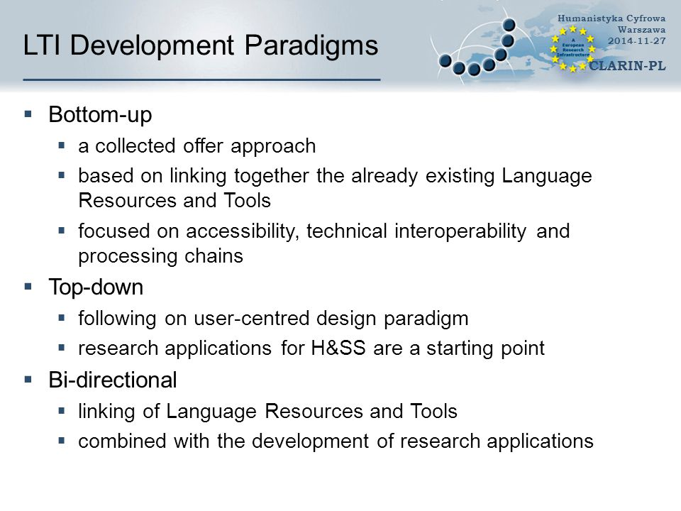 LTI Development Paradigms  Bottom-up  a collected offer approach  based on linking together the already existing Language Resources and Tools  focused on accessibility, technical interoperability and processing chains  Top-down  following on user-centred design paradigm  research applications for H&SS are a starting point  Bi-directional  linking of Language Resources and Tools  combined with the development of research applications Humanistyka Cyfrowa Warszawa 2014-11-27 CLARIN-PL