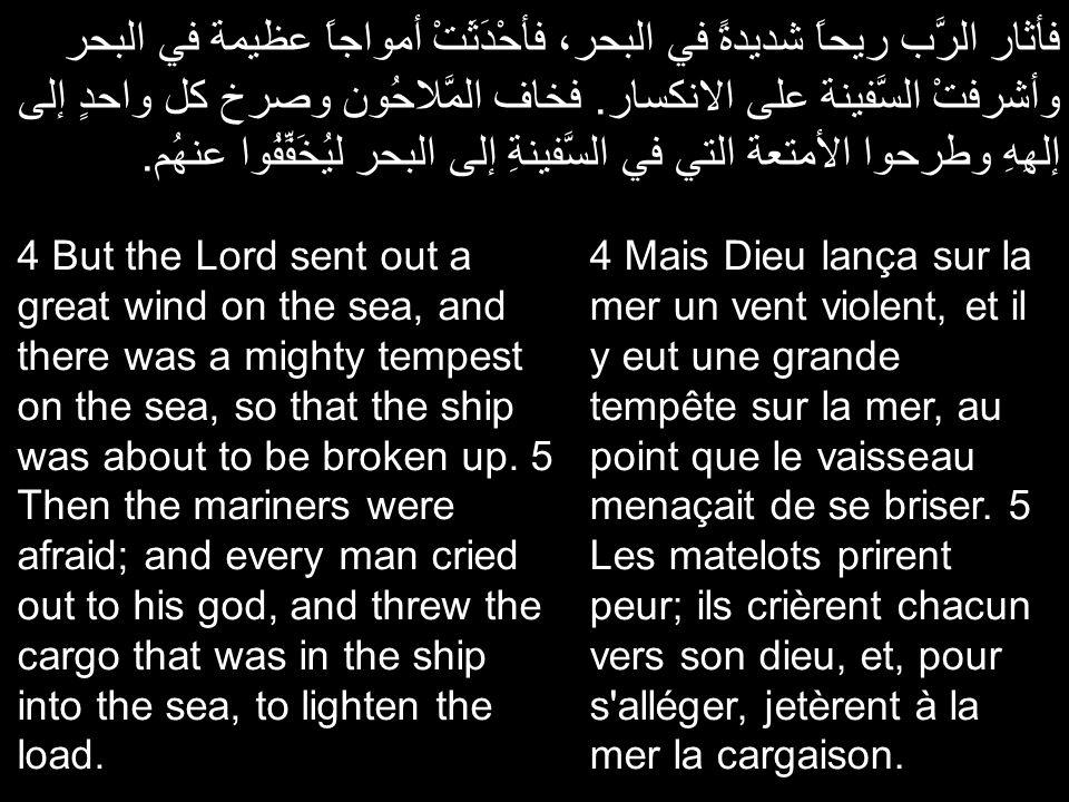 فأثار الرَّب ريحاً شديدةً في البحر، فأحْدَثَتْ أمواجاً عظيمة في البحر وأشرفتْ السَّفينة على الانكسار. فخاف المَّلاحُون وصرخ كل واحدٍ إلى إلهِهِ وطرحوا