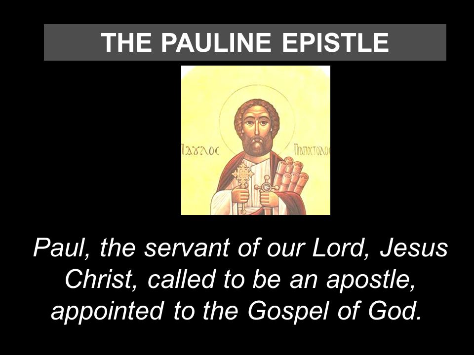 Paul, the servant of our Lord, Jesus Christ, called to be an apostle, appointed to the Gospel of God. THE PAULINE EPISTLE