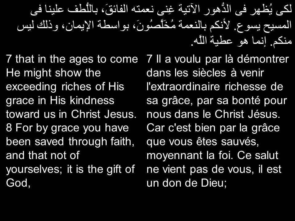 لكى يُظهِر فى الدُّهور الآتية غِنى نعمته الفائقَ، باللُّطف علينا فى المسيح يسوع. لأنكم بالنعمة مُخَلَّصُونَ، بواسطة الإيمان، وذلك ليس منكم. إنما هو عط