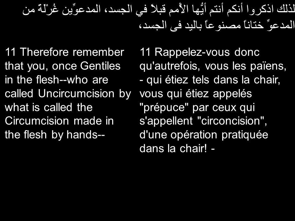 لذلك اذكروا أنكم أنتم أيُّها الأُمم قبلاً في الجسد، المدعوِّين غُرْلَةً من المدعوِّ ختاناً مصنوعاً باليد فى الجسد، 11 Rappelez-vous donc qu'autrefois,