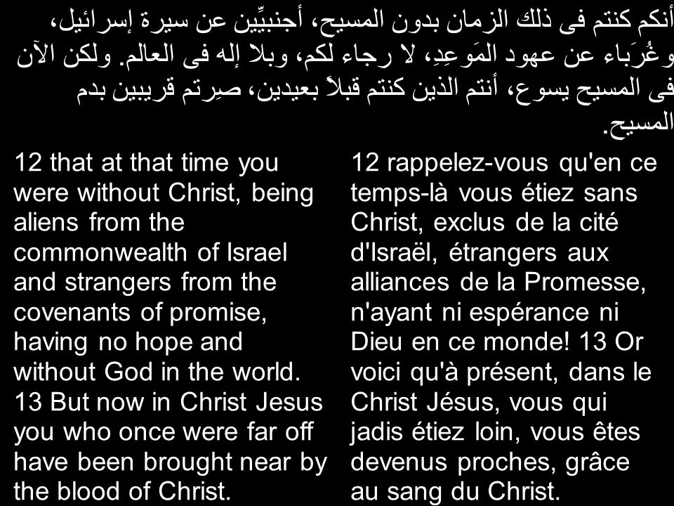 أنكم كنتم فى ذلك الزمان بدون المسيح، أجنبيِّين عن سيرة إسرائيل، وغُرَباء عن عهود المَوعِدِ، لا رجاء لكم، وبلا إله فى العالم. ولكن الآن فى المسيح يسوع،