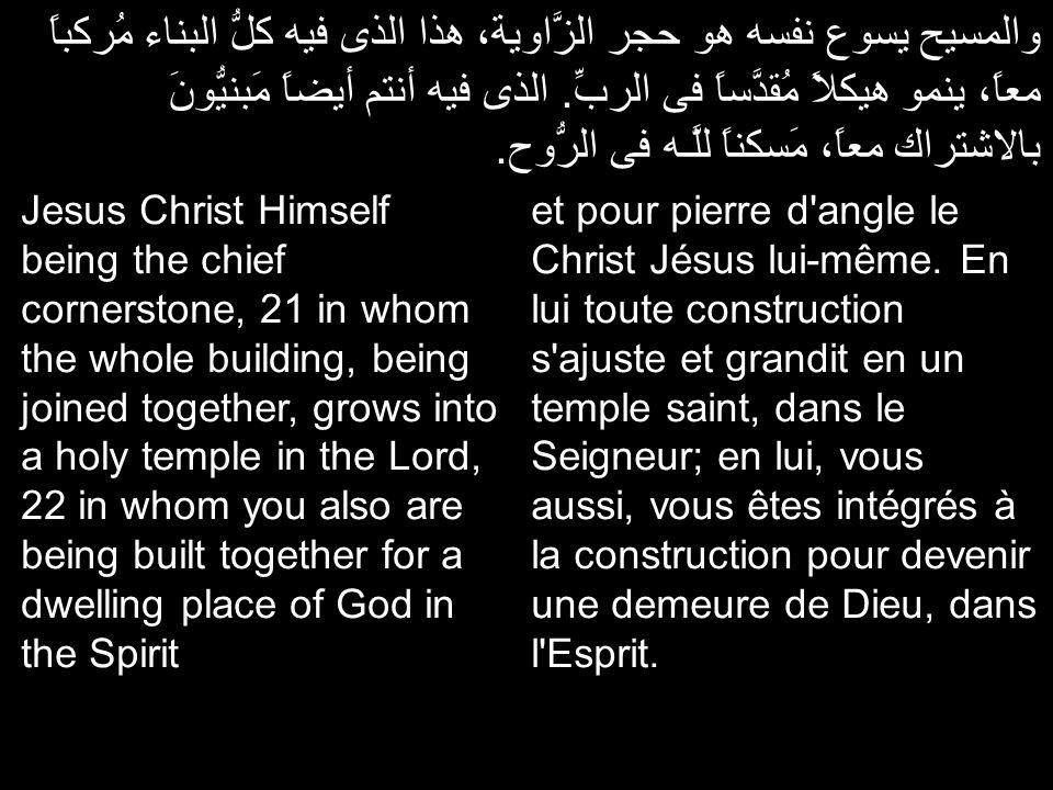 والمسيح يسوع نفسه هو حجر الزَّاوية، هذا الذى فيه كلُّ البناء مُركباً معاً، ينمو هيكلاً مُقدَّساً فى الربِّ. الذى فيه أنتم أيضاً مَبنيُّونَ بالاشتراك م