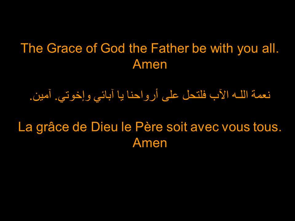 The Grace of God the Father be with you all. Amen نعمة اللـه الآب فلتحل على أرواحنا يا آبائي وإخوتي. آمين. La grâce de Dieu le Père soit avec vous tou