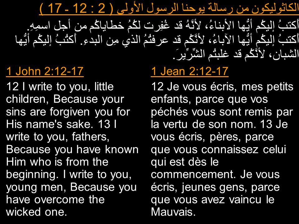 الكاثوليكون من رسالة يوحنا الرسول الأولى ( 2 : 12 ـ 17 ) أَكتبُ إليكُم أيُّها الأبناءُ، لأنَّهُ قد غُفِرت لكُمُ خطاياكُم من أجل اسمِهِ. أَكتبُ إليكُم