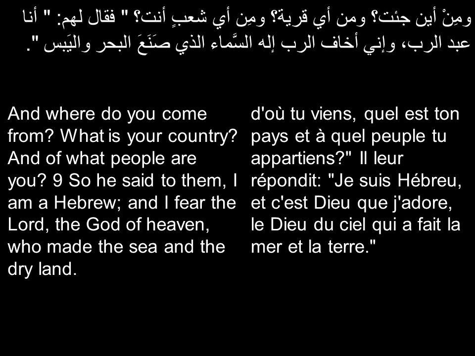 ومِنْ أين جئت؟ ومن أي قرية؟ ومِن أي شعبٍ أنت؟ فقال لهم: أنا عبد الرب، وإني أخاف الرب إله السَّماء الذي صَنَعَ البحر واليَبس .