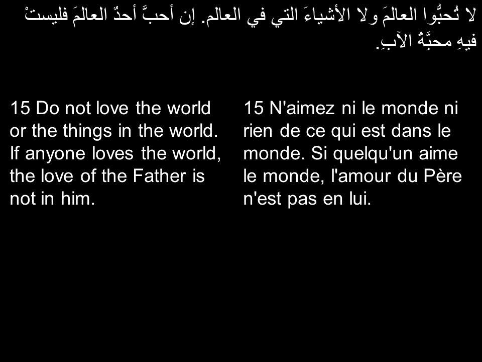 لا تُحبُّوا العالمَ ولا الأشياءَ التي في العالم. إن أحبَّ أحدٌ العالمَ فليستْ فيهِ محبَّةُ الآبِ. 15 N'aimez ni le monde ni rien de ce qui est dans le