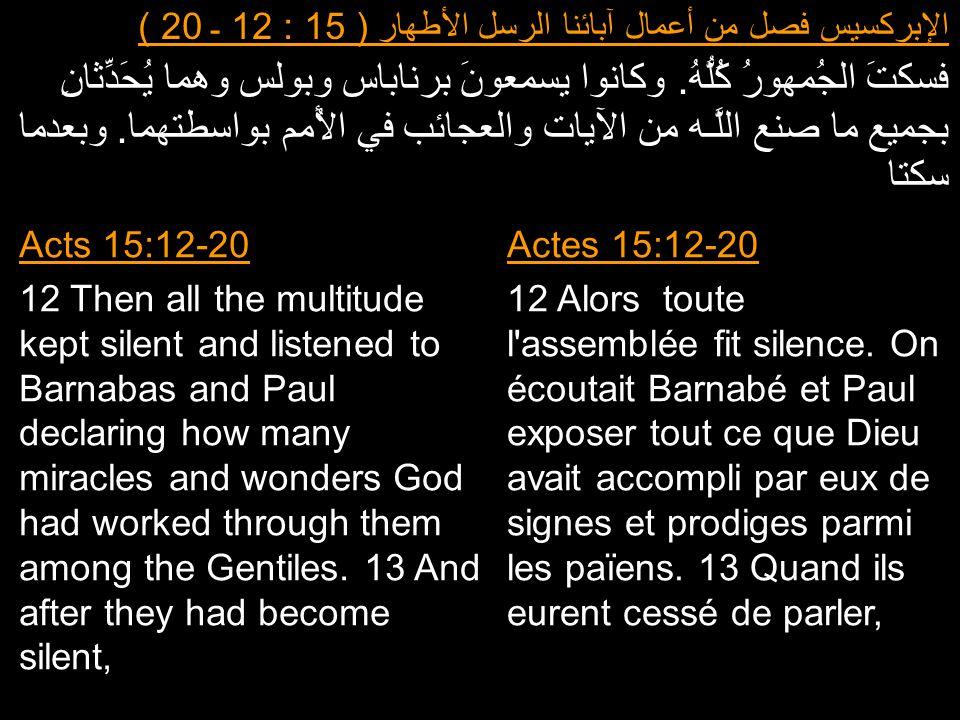 الإبركسيس فصل من أعمال آبائنا الرسل الأطهار ( 15 : 12 ـ 20 ) فسكتَ الجُمهورُ كُلُّهُ. وكانوا يسمعونَ برناباس وبولس وهما يُحَدِّثانِ بجميع ما صنع اللَّ