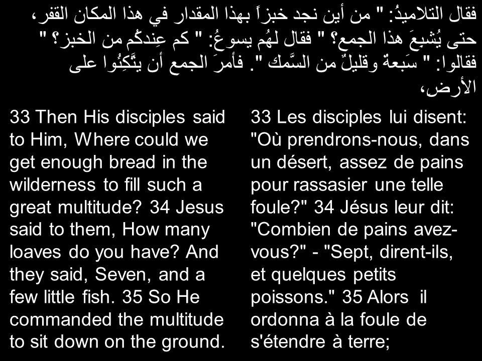 فقال التلاميذُ: من أين نجد خبزاً بهذا المقدار في هذا المكان القفر، حتى يُشبِعَ هذا الجمع؟ فقال لهُم يسوعُ: كم عِندكُم من الخبز؟ فقالوا: سَبعةٌ وقليلٌ من السَّمك .
