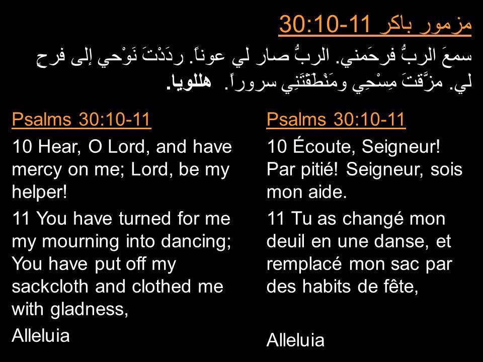 مزمور باكر 30:10-11 سمعَ الربُّ فرحَمني. الربُّ صار لي عوناً. ردَدْتَ نَوْحي إلى فرحٍ لي. مزَّقتَ مِسْحِي ومَنْطَقْتَنِي سروراً. هللويا. Psalms 30:10-
