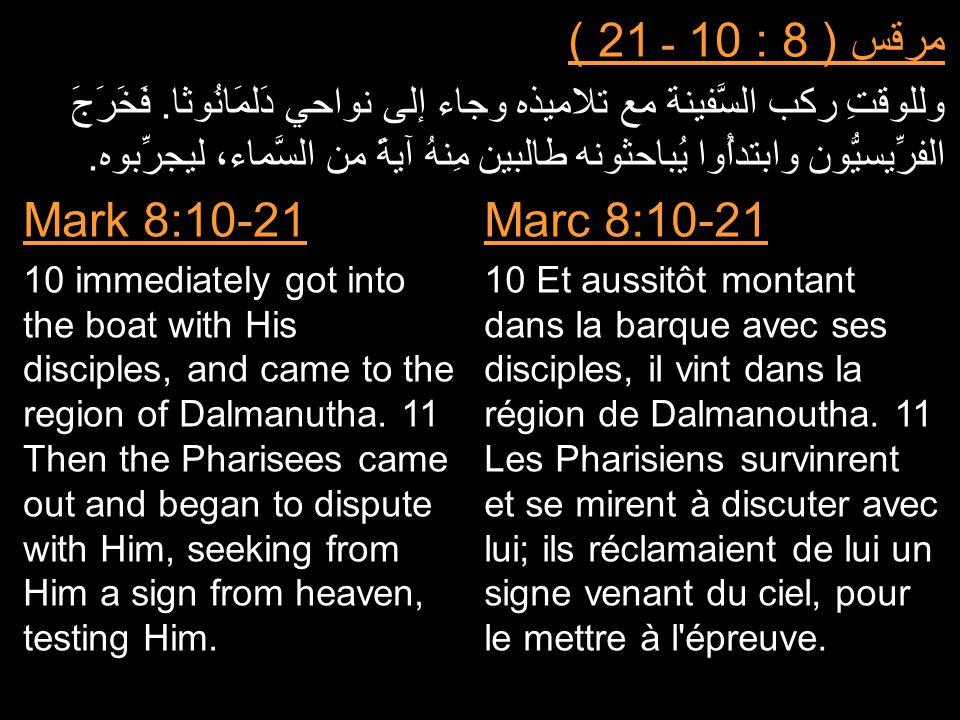 مرقس ( 8 : 10 ـ 21 ) وللوقتِ ركب السَّفينة مع تلاميذه وجاء إلى نواحي دَلمَانُوثا. فَخَرَجَ الفرِّيسيُّون وابتدأُوا يُباحثونه طالبين مِنهُ آيةً من السّ