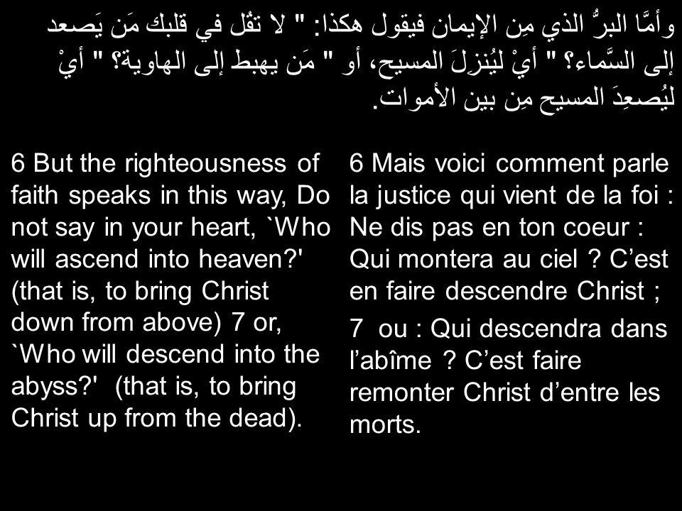 وأمَّا البرُّ الذي مِن الإيمان فيقول هكذا: لا تقُل في قلبك مَن يَصعد إلى السَّماء؟ أيْ ليُنزِلَ المسيح، أو مَن يهبط إلى الهاوية؟ أيْ ليُصعِدَ المسيح مِن بين الأموات.