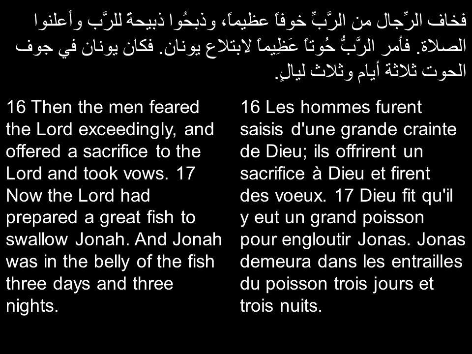 فخاف الرِّجال من الرَّبِّ خوفاً عظيماً، وذبحُوا ذبيحةً للرَّب وأعلنوا الصلاة. فأمر الرَّبُّ حُوتاً عَظِيماً لابتلاع يونان. فكان يونان في جوف الحوت ثلا