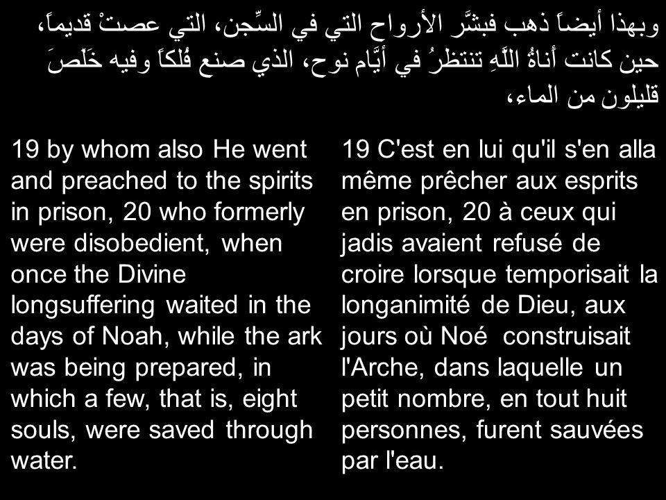 وبهذا أيضاً ذهب فبشَّر الأرواح التي في السِّجن، التي عصتْ قديماً، حين كانت أَناةُ اللَّهِ تنتظرُ في أيَّام نوح، الذي صنع فُلكاً وفيه خَلَصَ قليلون من الماء، 19 C est en lui qu il s en alla même prêcher aux esprits en prison, 20 à ceux qui jadis avaient refusé de croire lorsque temporisait la longanimité de Dieu, aux jours où Noé construisait l Arche, dans laquelle un petit nombre, en tout huit personnes, furent sauvées par l eau.