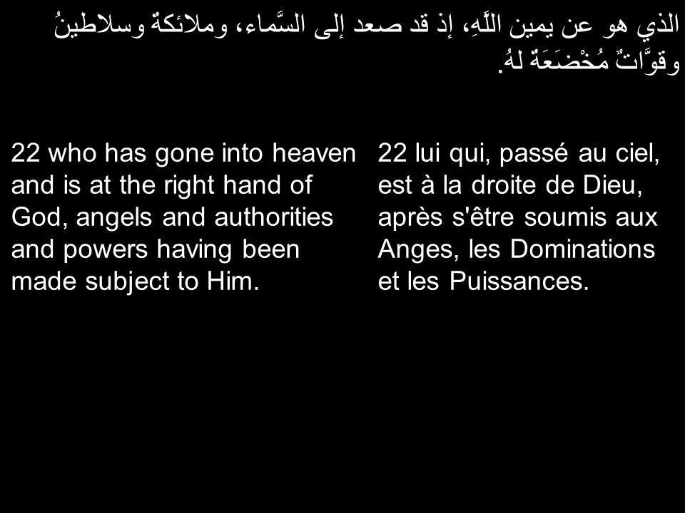 الذي هو عن يمين اللَّهِ، إذ قد صعد إلى السَّماء، وملائكةٌ وسلاطينُ وقوَّاتٌ مُخْضَعَةٌ لهُ. 22 lui qui, passé au ciel, est à la droite de Dieu, après