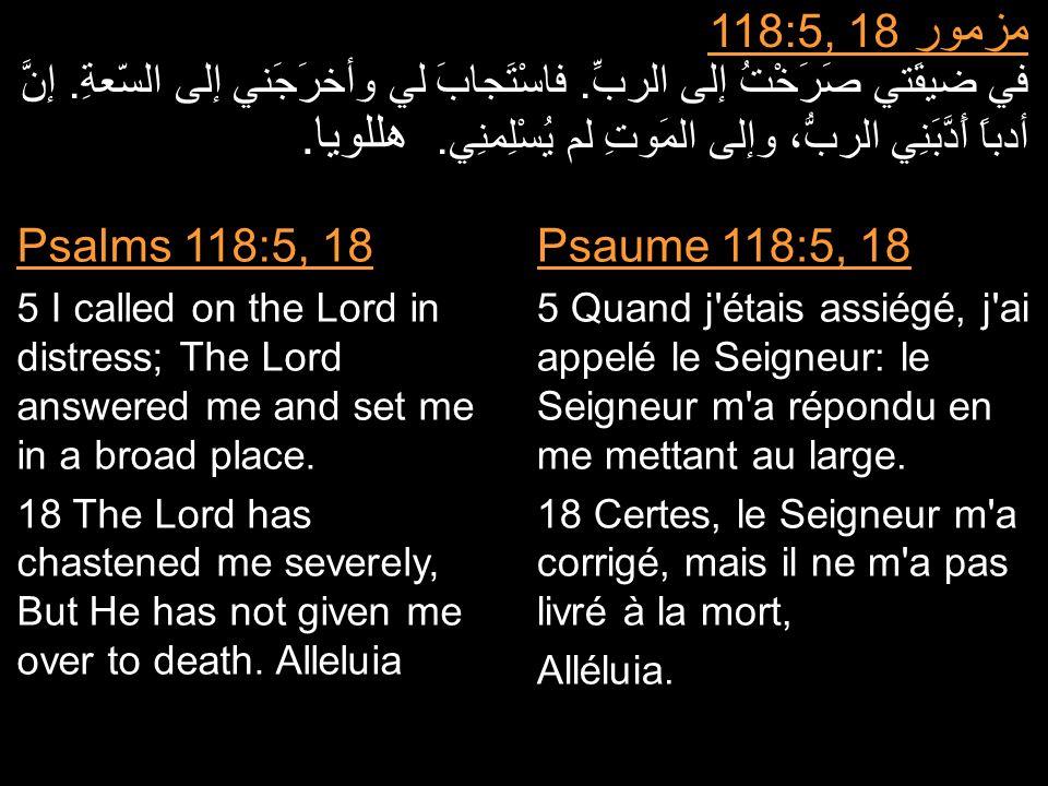 مزمور 118:5, 18 في ضيقَتي صَرَخْتُ إلى الربِّ. فاسْتَجابَ لي وأخرَجَني إلى السّعةِ. إنَّ أدباً أَدَّبَنِي الربُّ، وإلى المَوتِ لم يُسْلِمنِي. هللويا.