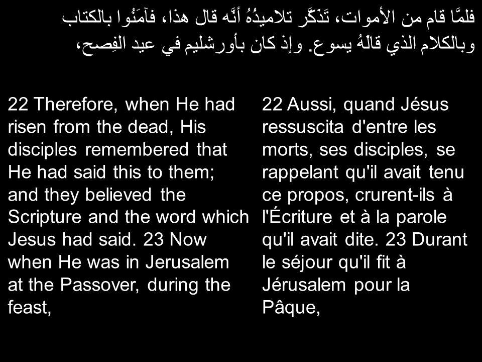 فلمَّا قام من الأموات، تَذَكَّر تلاميذُهُ أنَّه قال هذا، فآمَنُوا بالكتاب وبالكلام الذي قالَهُ يسوع. وإذ كان بأورشليم في عيد الفِصح، 22 Aussi, quand J