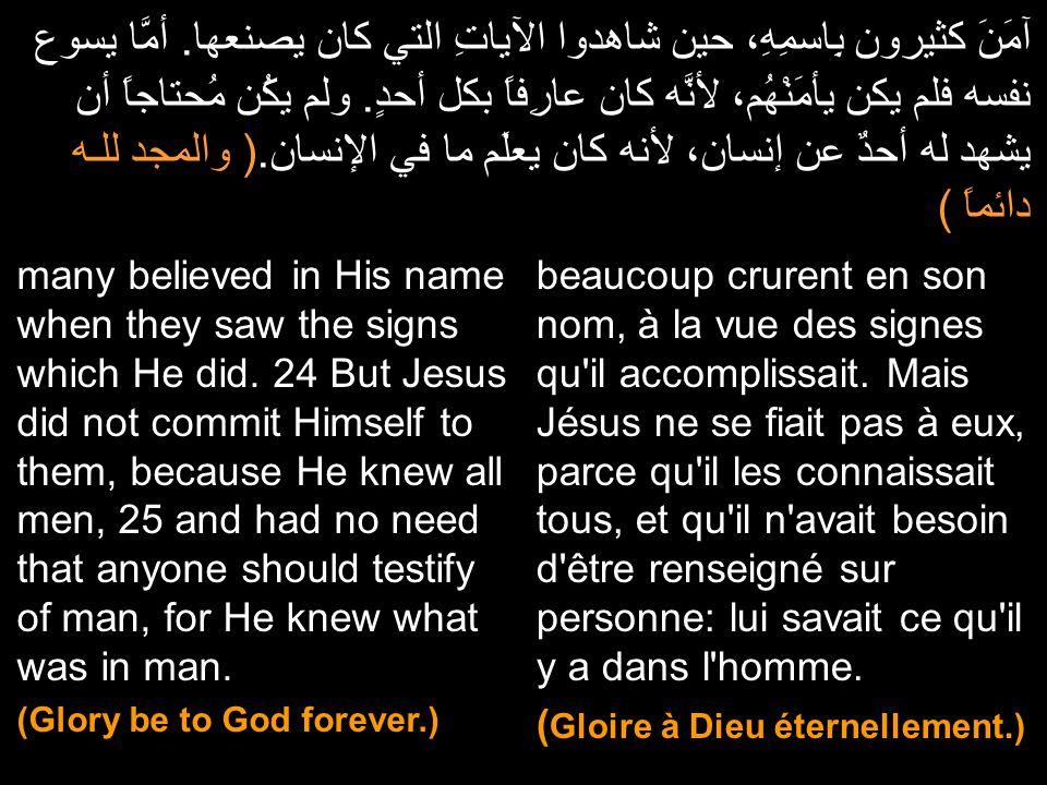 آمَنَ كثيرون بِاسمِهِ، حين شاهدوا الآياتِ التي كان يصنعها. أمَّا يسوع نفسه فلم يكن يأمَنْهُم، لأنَّه كان عارِفاً بكل أحدٍ. ولم يكُن مُحتاجاً أن يشهد ل
