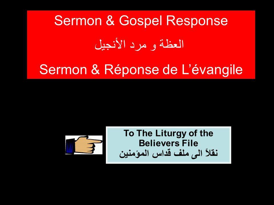 To The Liturgy of the Believers File نقلاً الى ملف قداس المؤمنين Sermon & Gospel Response العظة و مرد الأنجيل Sermon & Réponse de L'évangile