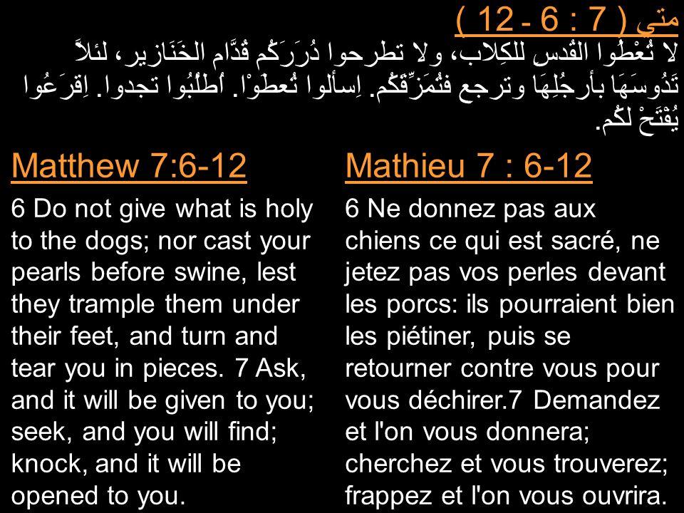 متي ( 7 : 6 ـ 12 ) لا تُعْطُوا القُدسِ للكِلاب، ولا تطرحوا دُرَرَكُم قُدَّام الخَنَازير، لئلاَّ تَدُوسَهَا بأرجُلِهَا وترجع فتُمَزِّقَكُم. اِسألوا تُع