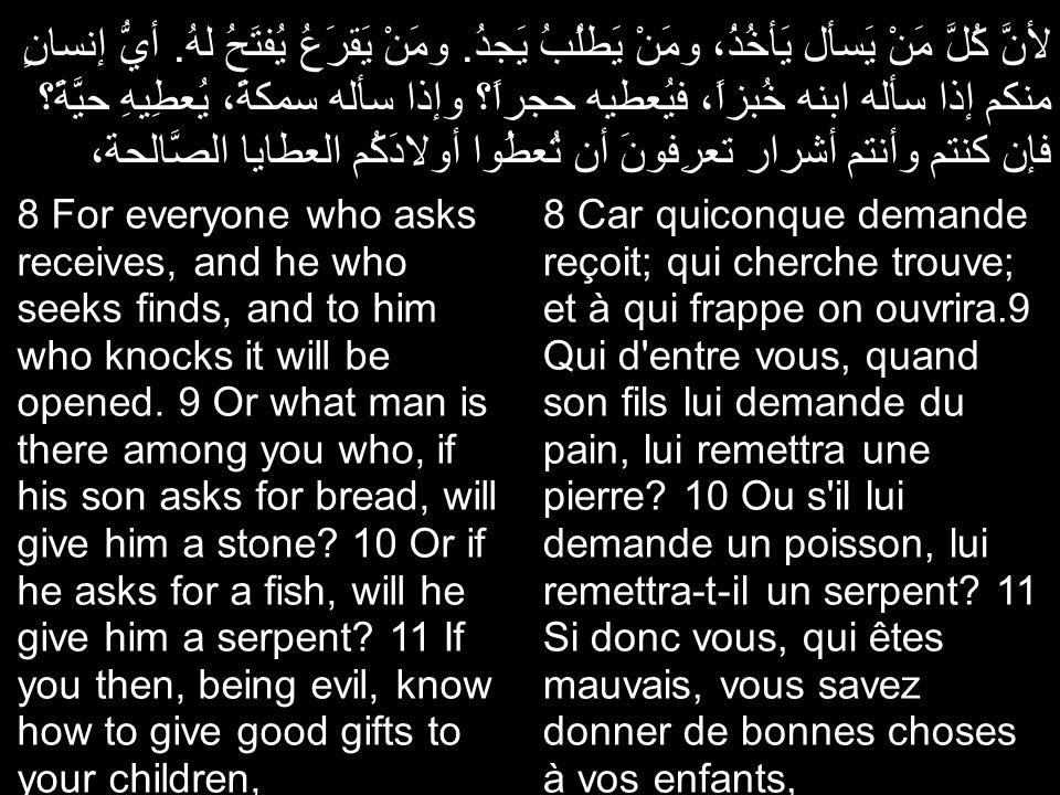 لأنَّ كُلَّ مَنْ يَسأل يَأخُذُ، ومَنْ يَطلُبُ يَجدُ. ومَنْ يَقرَعُ يُفتَحُ لهُ. أيُّ إنسانٍ منكم إذا سأله ابنه خُبزاً، فيُعطيه حجراً؟ وإذا سأله سمكةً،
