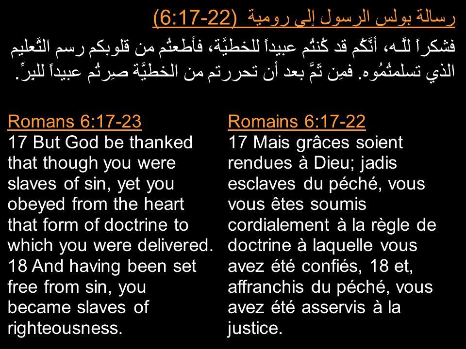 رسالة بولس الرسول إلى رومية (6:17-22) فشكراً للَّـه، أنَّكُم قد كُنتُم عبيداً للخطيَّة، فأطعتُم من قلوبكم رسم التَّعليم الذي تسلمتُمُوه. فمِن ثَمَّ بع
