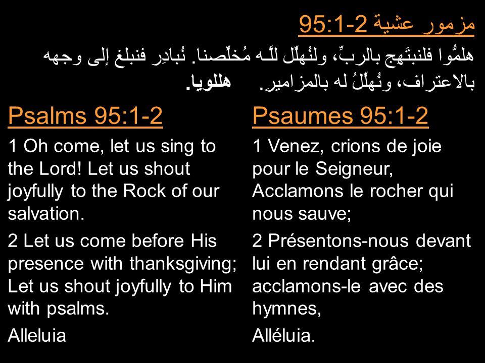 مزمور عشية 95:1-2 هلمُّوا فلنبتَهِج بالربِّ، ولنُهلِّل للَّـه مُخلِّصنا. نُبادِر فنبلغ إلى وجهه بالاعتراف، ونُهلِّلُ له بالمزاميرِ.هللويا. Psaumes 95: