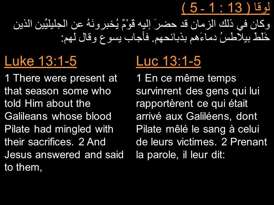 لوقا ( 13 : 1 ـ 5 ) وكان في ذلك الزمان قد حضرَ إليه قَوْمٌ يُخبرونَهُ عن الجليليِّين الذين خَلَطَ بيلاطسُ دماءَهم بذبائحهم. فأجاب يسوع وقال لهم: Luc 1
