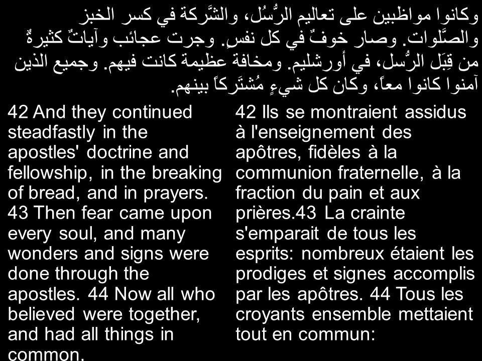 وكانوا مواظبين على تعاليم الرُّسُل، والشَّركة في كسر الخبز والصَّلوات. وصار خوفٌ في كل نفسٍ. وجرت عجائب وآياتٌ كثيرةٌ من قِبَل الرُّسل، في أورشليم. وم