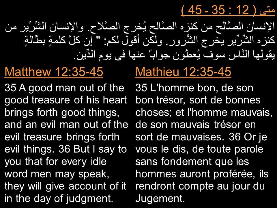 متى ( 12 : 35 ـ 45 ) الإنسان الصَّالح من كنزه الصَّالح يُخرج الصَّلاح. والإنسان الشِّرِّير من كنزه الشِّرِّير يخرج الشُّرور. ولكن أقول لكم: