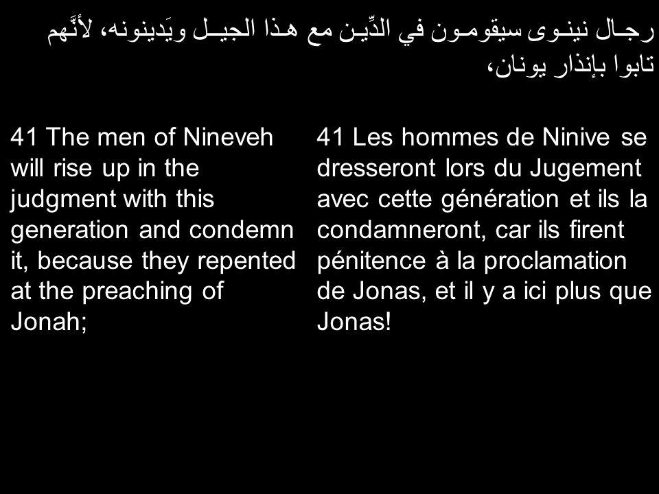 رجـال نينـوى سيقومـون في الدِّيـن مع هـذا الجيــل ويَدينونه، لأنَّهم تابوا بإنذار يونان، 41 Les hommes de Ninive se dresseront lors du Jugement avec c
