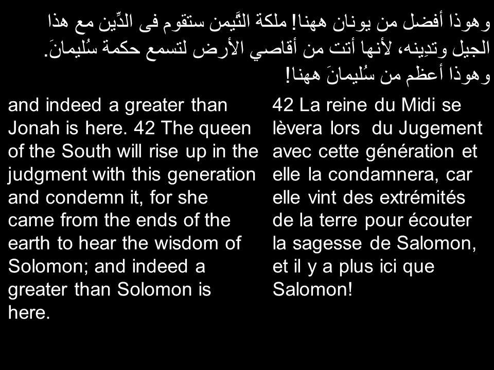 وهوذا أفضل من يونان ههنا! ملكة التَّيمن ستقوم فى الدِّين مع هذا الجيل وتدِينه، لأنها أتت من أقاصي الأرض لتسمع حكمة سُليمانَ. وهوذا أعظم من سُليمانَ هه