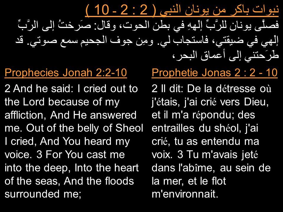 نبوات باكر من يونان النبي ( 2 : 2 ـ 10 ) فصلَّى يونان للرَّبِّ إلَهِهِ في بطن الحوت، وقال: صَرختُ إلى الرَّبِّ إلَهي في ضيقتي، فاستجاب لي. ومِن جوف ال