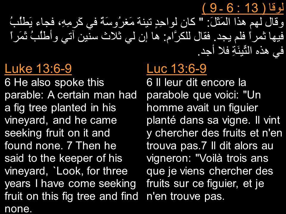 لوقا ( 13 : 6 ـ 9 ) وقال لهم هذا المَثَلَ: كان لواحِدٍ تينة مَغرُوسَةٌ في كَرمِهِ، فجاء يَطلُبُ فيها ثمراً فلم يجد.