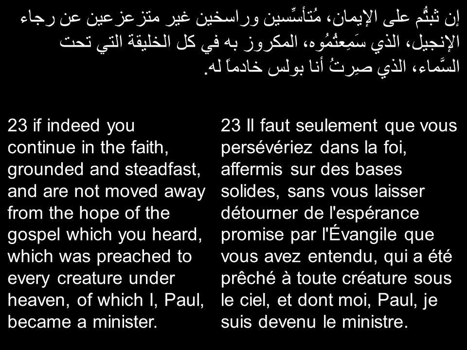 إن ثبتُّم على الإيمان، مُتأسِّسين وراسخين غير متزعزعين عن رجاء الإنجيل، الذي سَمِعتُمُوه، المكروز به في كل الخليقة التي تحت السَّماء، الذي صِرتُ أنا ب