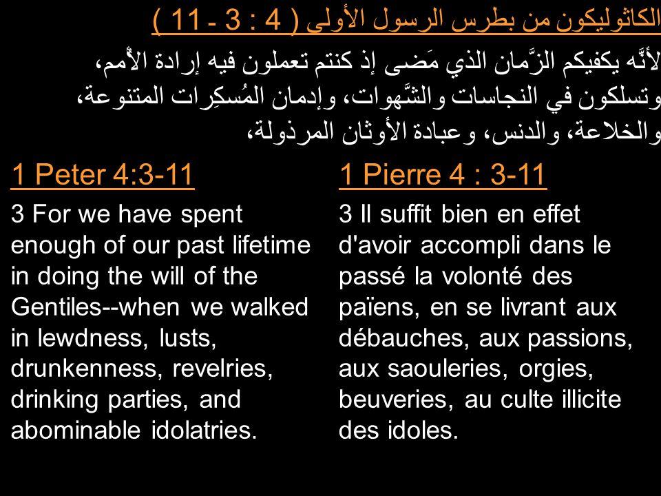 الكاثوليكون من بطرس الرسول الأولى ( 4 : 3 ـ 11 ) لأنَّه يكفيكم الزَّمان الذي مَضى إذ كنتم تعملون فيه إرادة الأُمم، وتسلكون في النجاسات والشَّهوات، وإدمان المُسكِرات المتنوعة، والخلاعة، والدنس، وعبادة الأوثان المرذولة، 1 Pierre 4 : 3-11 3 Il suffit bien en effet d avoir accompli dans le passé la volonté des païens, en se livrant aux débauches, aux passions, aux saouleries, orgies, beuveries, au culte illicite des idoles.