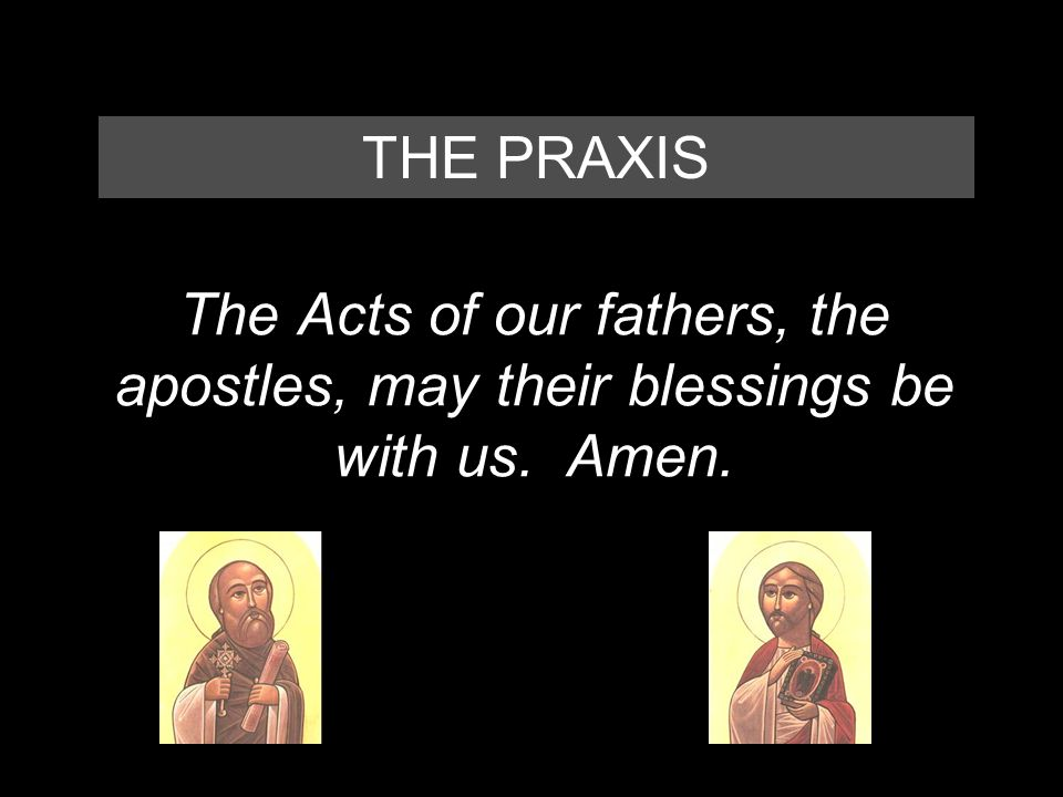The Acts of our fathers, the apostles, may their blessings be with us. Amen. THE PRAXIS