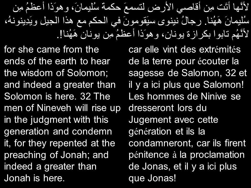لأنَّها أتَت مِن أقاصي الأرضِ لتسمعَ حكمةَ سُليمانَ، وهوَذا أعظمُ مِن سُليمانَ هَهُنا. رجالُ نينوى سيَقومونَ في الحكم مع هذا الجيلِ ويَدِينونهُ، لأنَّ