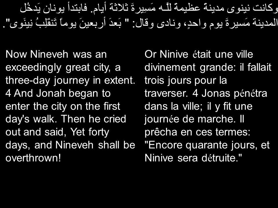 وكانت نينوى مدينةً عظيمةً للَّـه مَسِيرةَ ثلاثة أيام. فابتدأ يونان يَدخُل المدينة مَسيرةَ يوم واحدٍ، ونادى وقال: