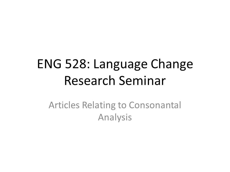 ENG 528: Language Change Research Seminar Articles Relating to Consonantal Analysis