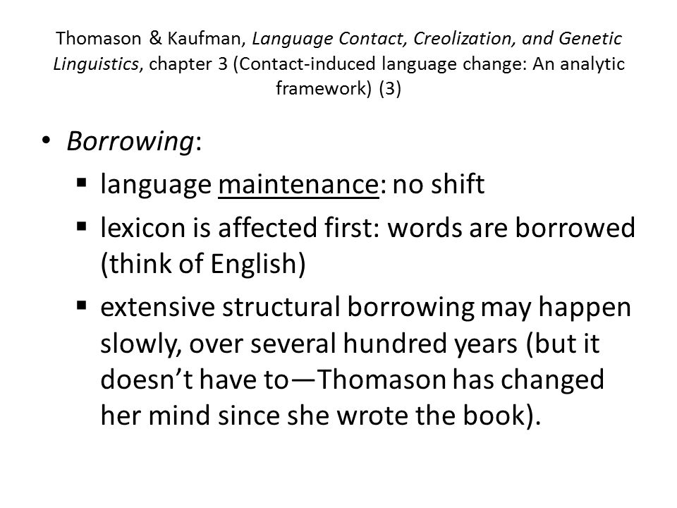 Thomason & Kaufman, Language Contact, Creolization, and Genetic Linguistics, chapter 3 (Contact-induced language change: An analytic framework) (3) Borrowing:  language maintenance: no shift  lexicon is affected first: words are borrowed (think of English)  extensive structural borrowing may happen slowly, over several hundred years (but it doesn't have to—Thomason has changed her mind since she wrote the book).
