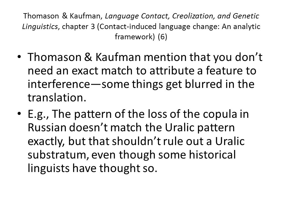 Thomason & Kaufman, Language Contact, Creolization, and Genetic Linguistics, chapter 3 (Contact-induced language change: An analytic framework) (6) Thomason & Kaufman mention that you don't need an exact match to attribute a feature to interference—some things get blurred in the translation.