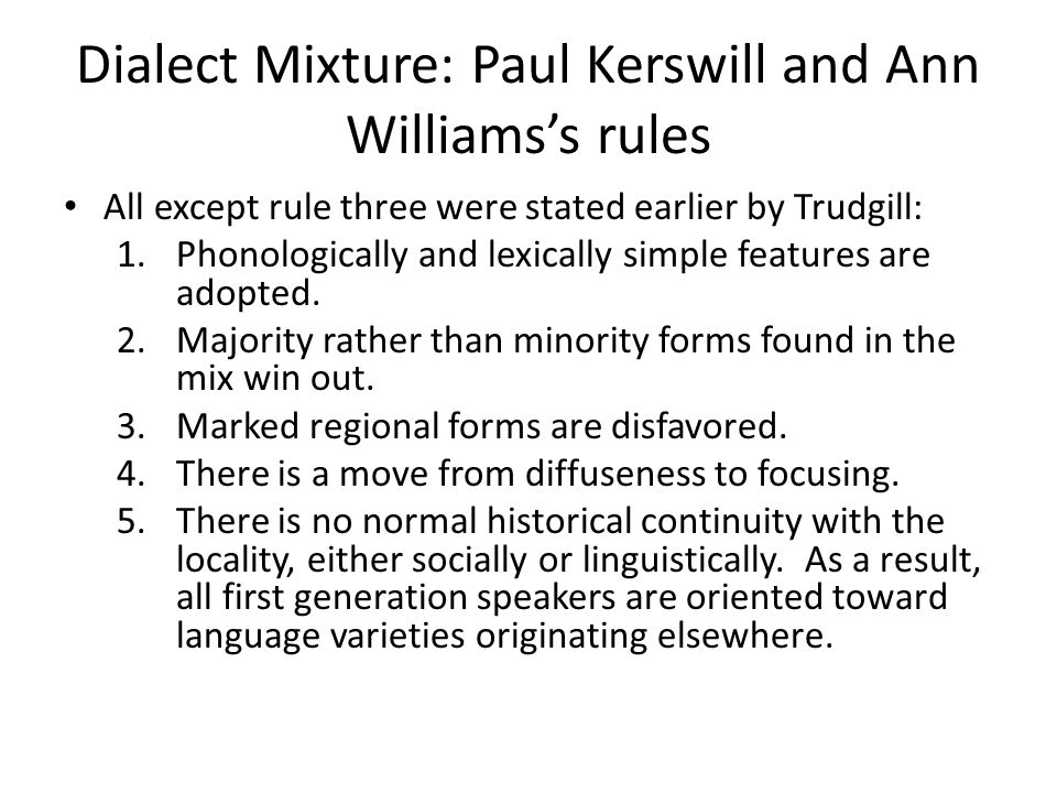 Dialect Mixture: Paul Kerswill and Ann Williams's rules All except rule three were stated earlier by Trudgill: 1.Phonologically and lexically simple features are adopted.